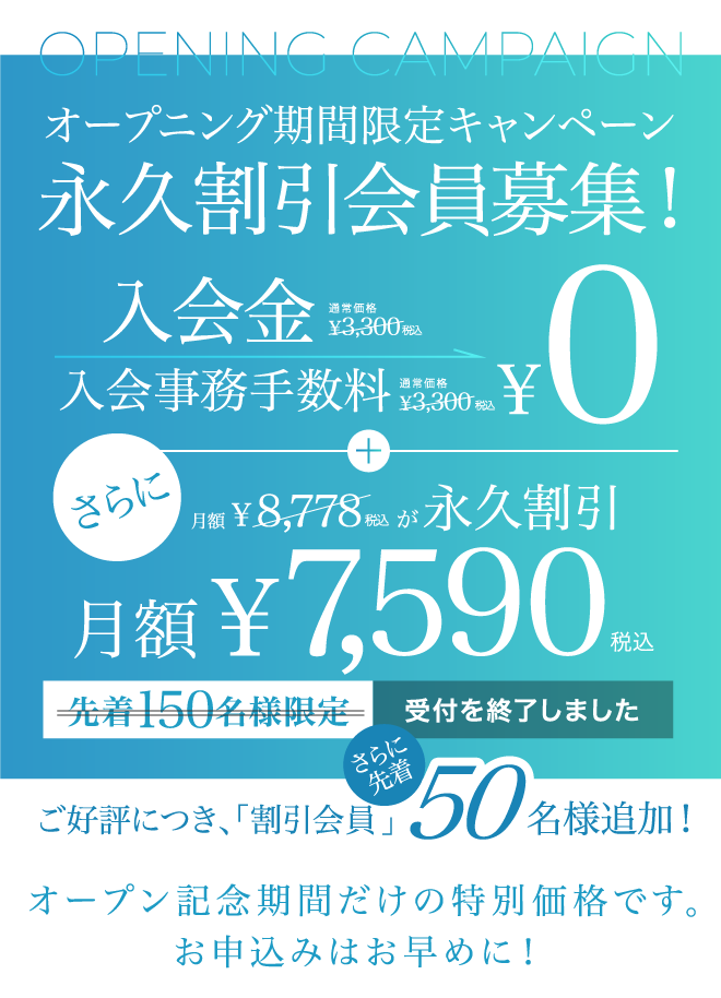 オープン記念キャンペーン 先着150名様限定特典!入会金¥0 月額¥6,900 オープン記念期間だけの特別価格です。お申込みはお早めに!